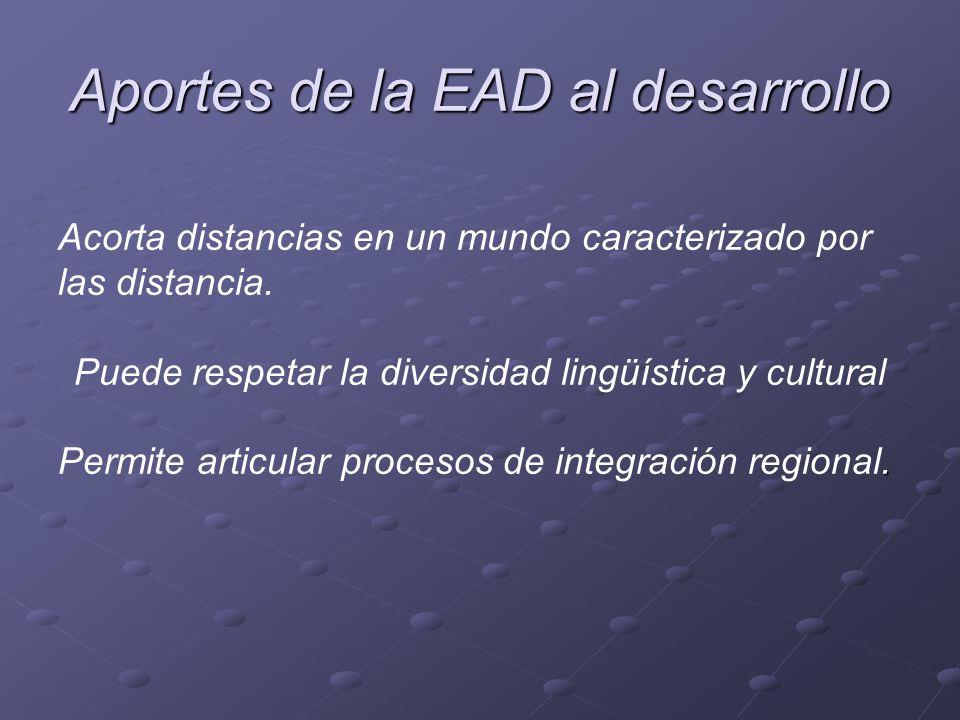 Aportes de la EAD al desarrollo Acorta distancias en un mundo caracterizado por las distancia. Puede respetar la diversidad lingüística y cultural. Pe