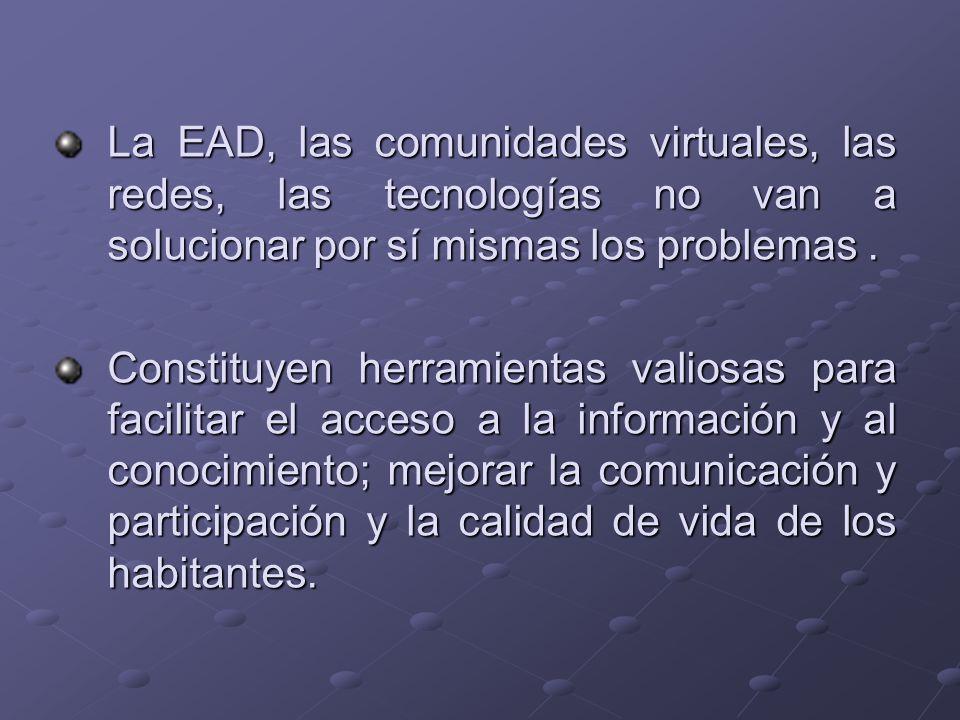 La EAD, las comunidades virtuales, las redes, las tecnologías no van a solucionar por sí mismas los problemas. Constituyen herramientas valiosas para