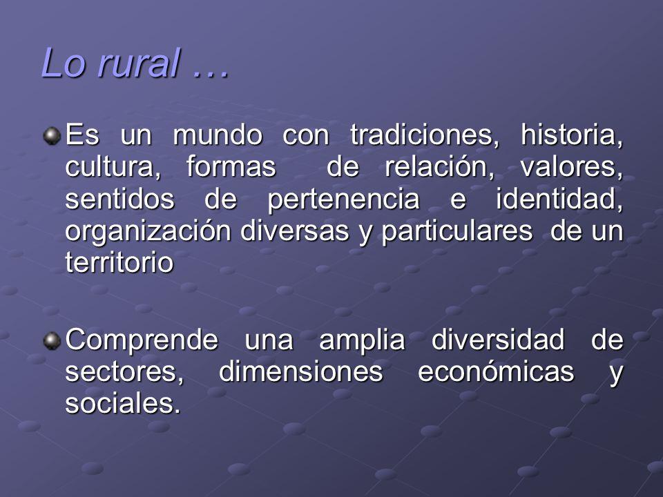 Lo rural … Es un mundo con tradiciones, historia, cultura, formas de relación, valores, sentidos de pertenencia e identidad, organización diversas y p