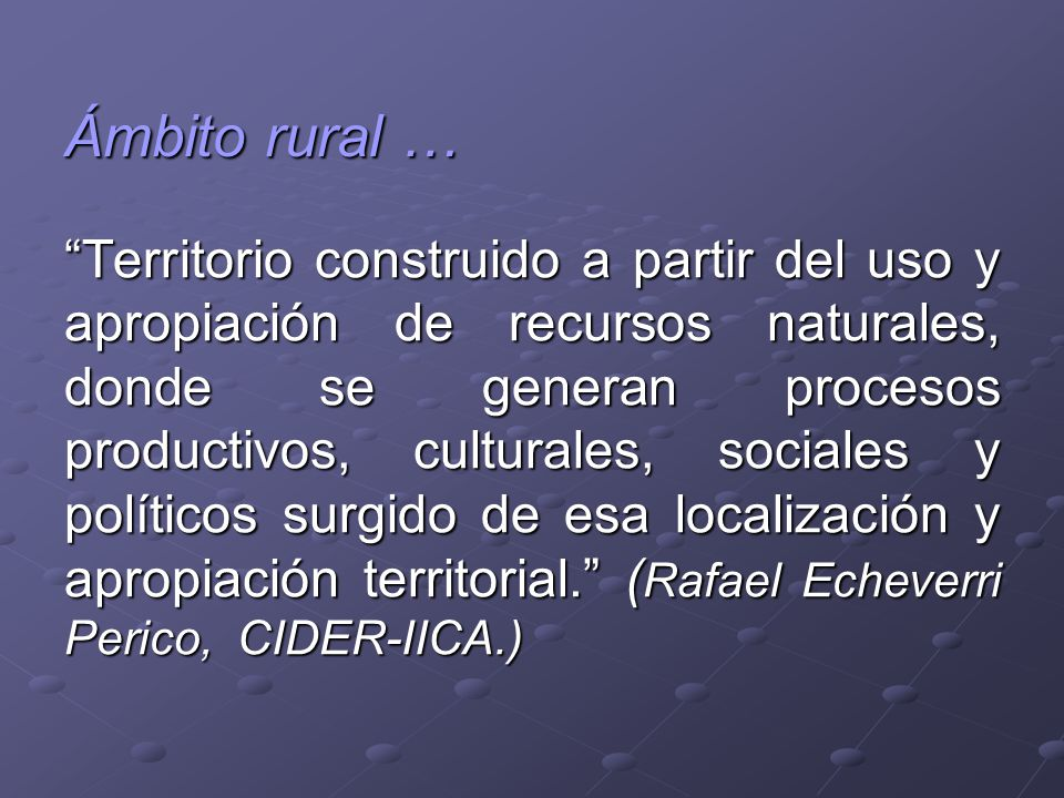 Ámbito rural … Territorio construido a partir del uso y apropiación de recursos naturales, donde se generan procesos productivos, culturales, sociales