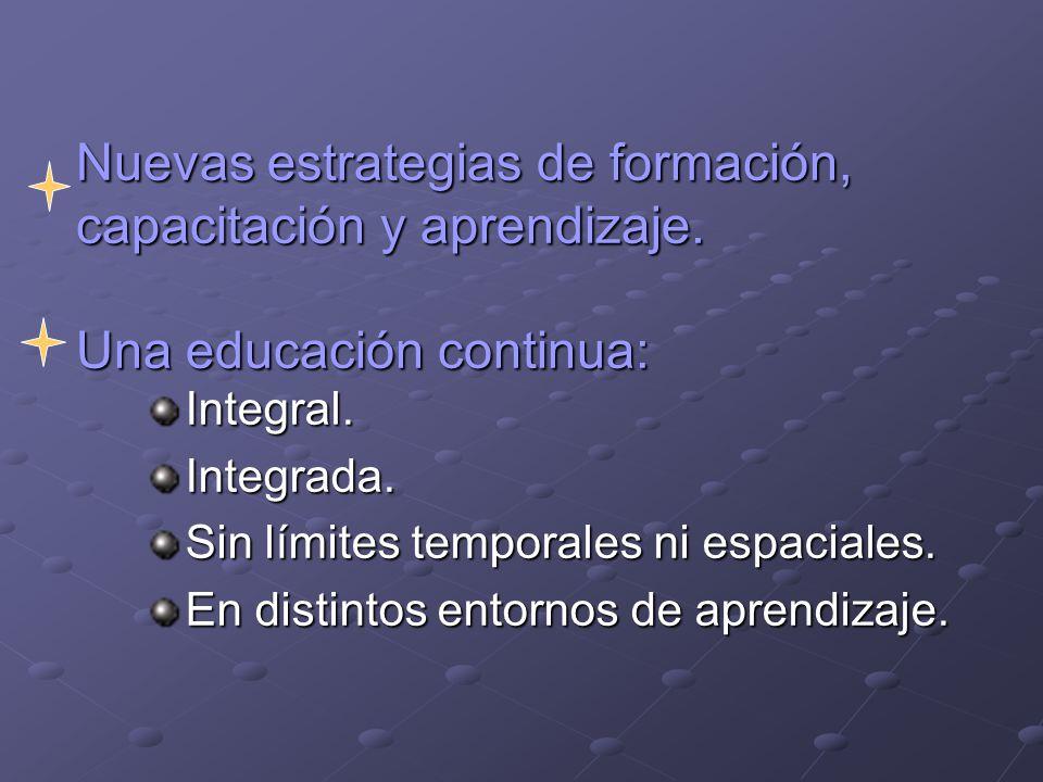 Nuevas estrategias de formación, capacitación y aprendizaje. Una educación continua: Integral.Integrada. Sin límites temporales ni espaciales. En dist