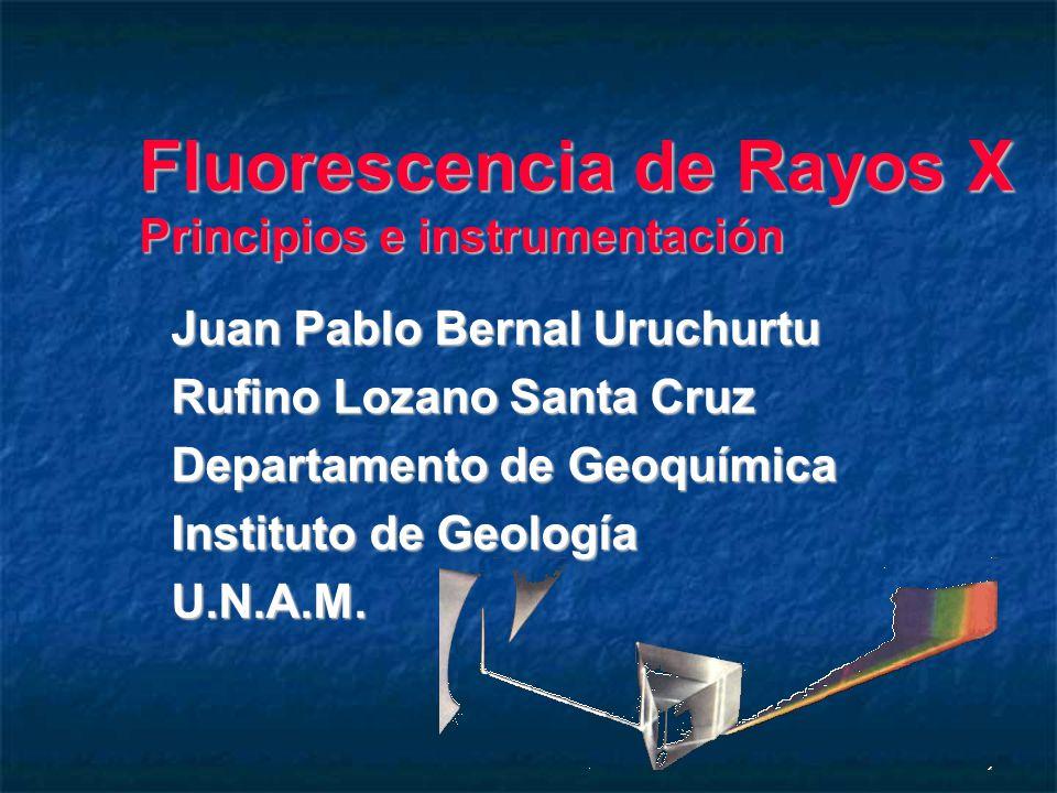 Fluorescencia de Rayos X Principios e instrumentación Juan Pablo Bernal Uruchurtu Rufino Lozano Santa Cruz Departamento de Geoquímica Instituto de Geología U.N.A.M.