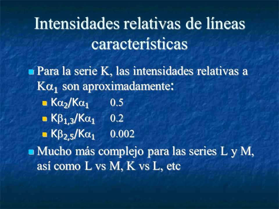 Intensidades relativas de líneas características Para la serie K, las intensidades relativas a K 1 son aproximadamente : Para la serie K, las intensidades relativas a K 1 son aproximadamente : K 2 /K 1 0.5 K 2 /K 1 0.5 K 1,3 /K 1 0.2 K 1,3 /K 1 0.2 K 2,5 /K 1 0.002 K 2,5 /K 1 0.002 Mucho más complejo para las series L y M, así como L vs M, K vs L, etc Mucho más complejo para las series L y M, así como L vs M, K vs L, etc