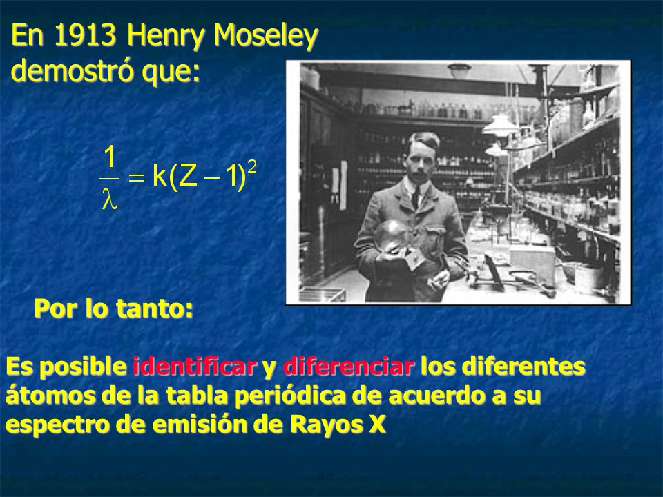 En 1913 Henry Moseley demostró que: Es posible identificar y diferenciar los diferentes átomos de la tabla periódica de acuerdo a su espectro de emisión de Rayos X Por lo tanto: