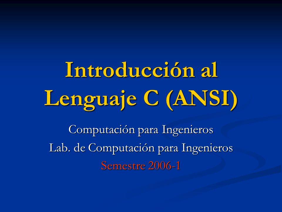 Introducción al Lenguaje C (ANSI) Computación para Ingenieros Lab. de Computación para Ingenieros Semestre 2006-1