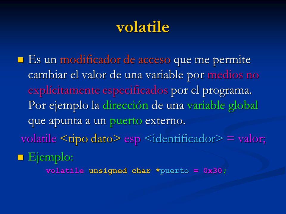 volatile Es un modificador de acceso que me permite cambiar el valor de una variable por medios no explícitamente especificados por el programa. Por e