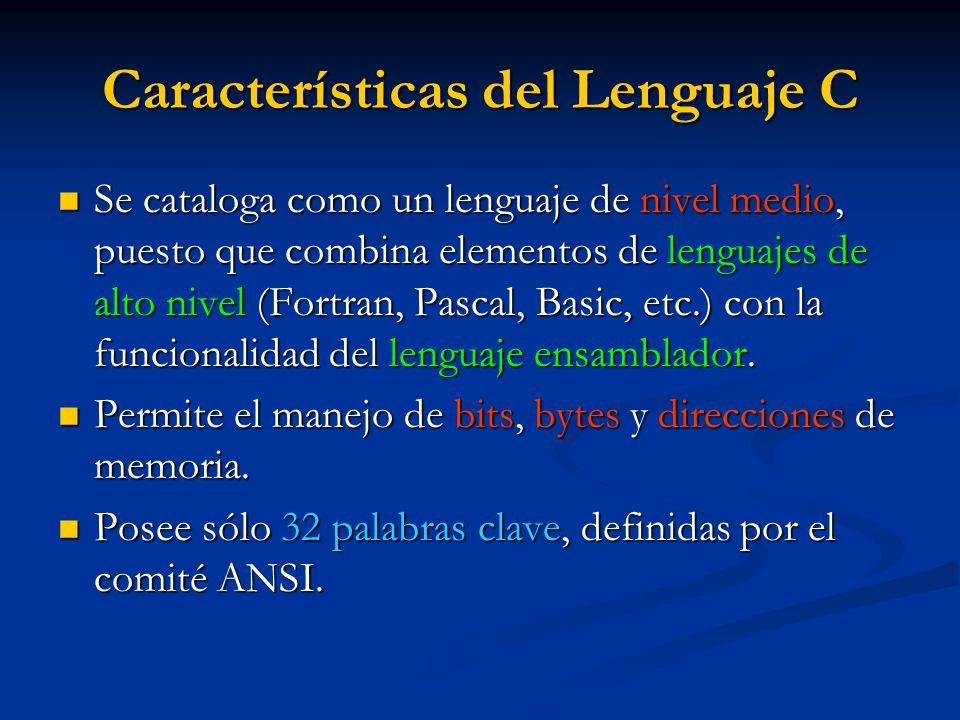 Características del Lenguaje C Se cataloga como un lenguaje de nivel medio, puesto que combina elementos de lenguajes de alto nivel (Fortran, Pascal,