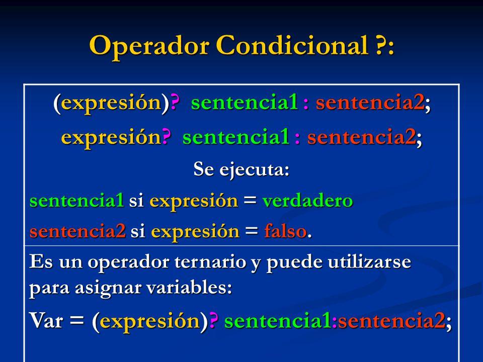 Operador Condicional ?: (expresión)? sentencia1 : sentencia2; expresión? sentencia1 : sentencia2; Se ejecuta: sentencia1 si expresión = verdadero sent