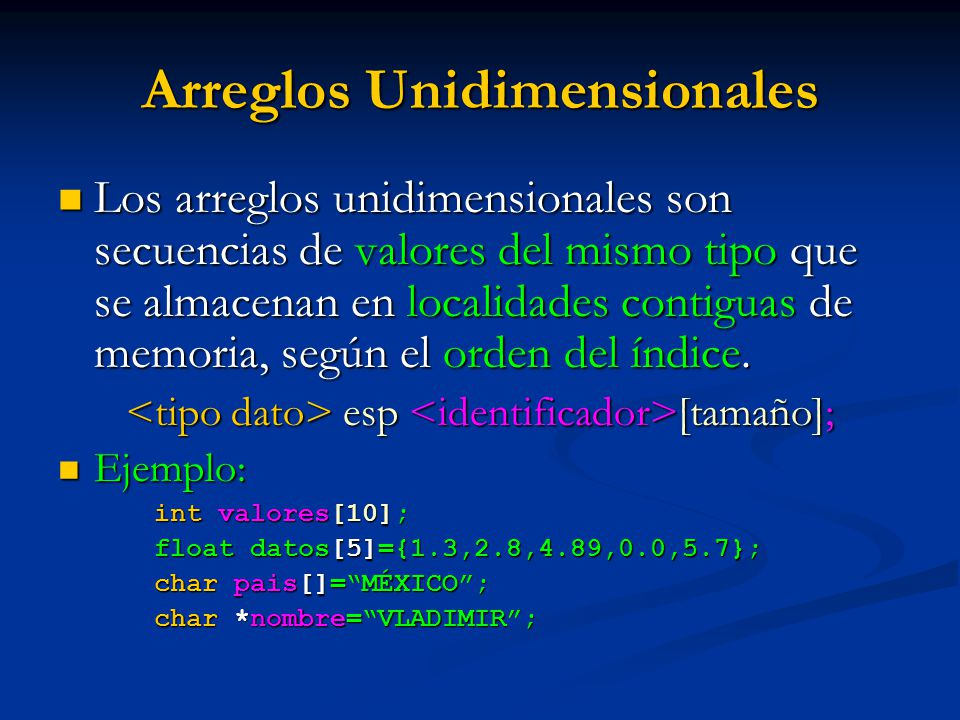 Arreglos Unidimensionales Los arreglos unidimensionales son secuencias de valores del mismo tipo que se almacenan en localidades contiguas de memoria,