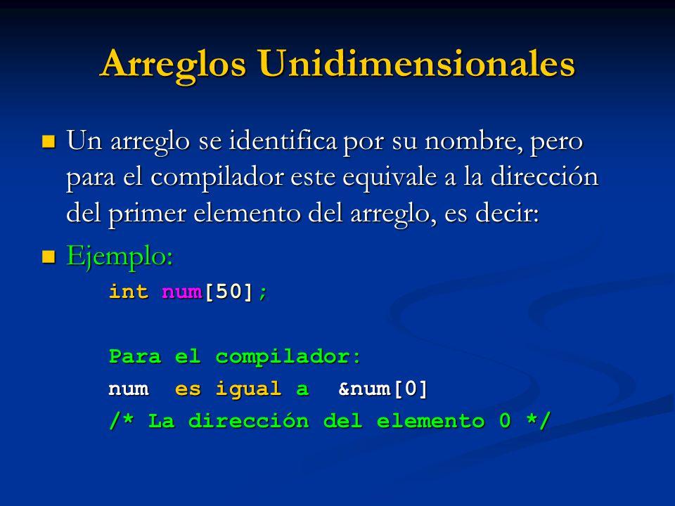 Arreglos Unidimensionales Un arreglo se identifica por su nombre, pero para el compilador este equivale a la dirección del primer elemento del arreglo