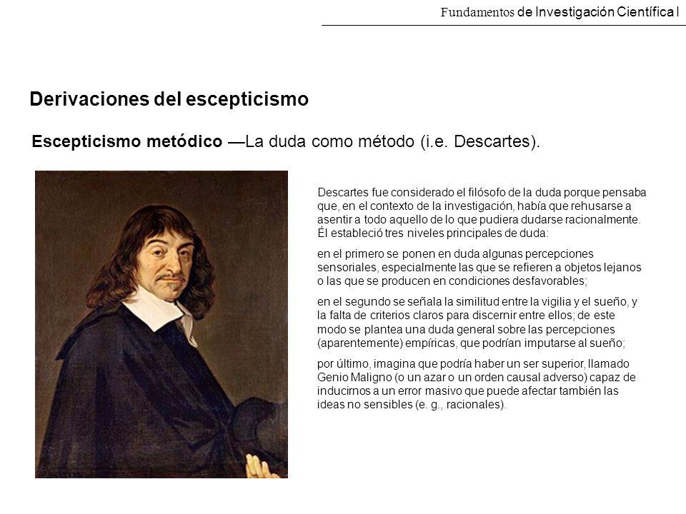 Fundamentos de Investigación Científica I Derivaciones del escepticismo Escepticismo metódico La duda como método (i.e. Descartes). Descartes fue cons
