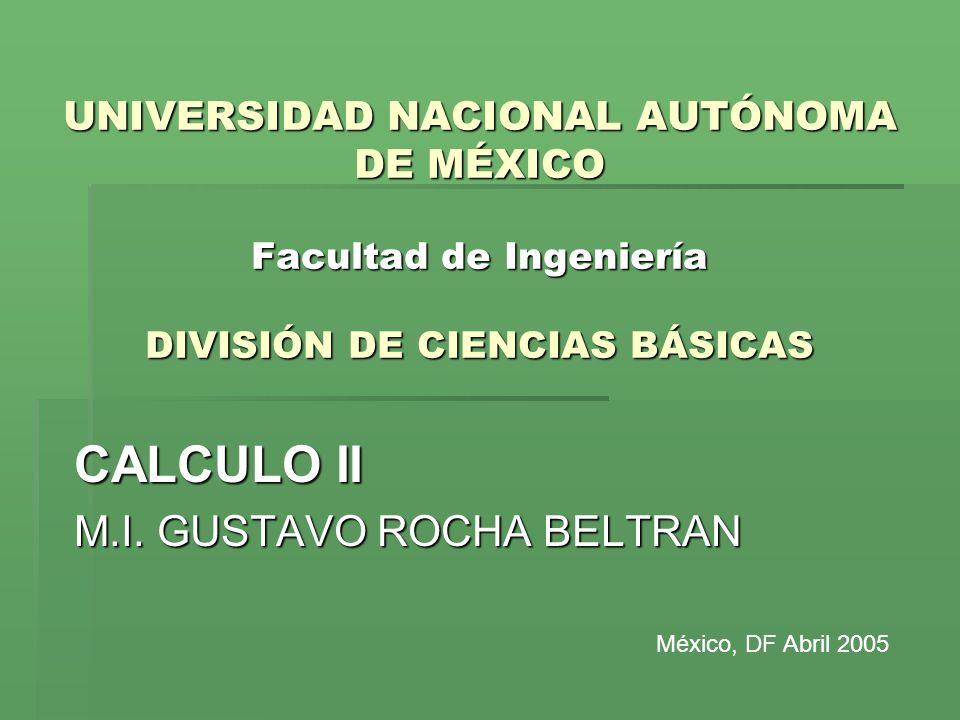 UNIVERSIDAD NACIONAL AUTÓNOMA DE MÉXICO Facultad de Ingeniería DIVISIÓN DE CIENCIAS BÁSICAS CALCULO II M.I. GUSTAVO ROCHA BELTRAN México, DF Abril 200