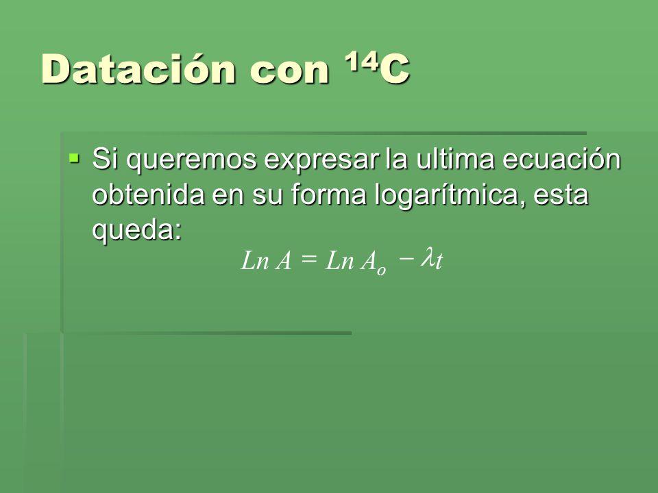 Datación con 14 C Si queremos expresar la ultima ecuación obtenida en su forma logarítmica, esta queda: Si queremos expresar la ultima ecuación obteni