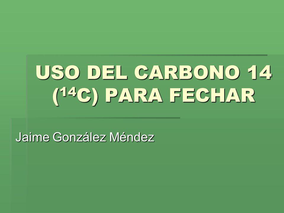 USO DEL CARBONO 14 ( 14 C) PARA FECHAR Jaime González Méndez