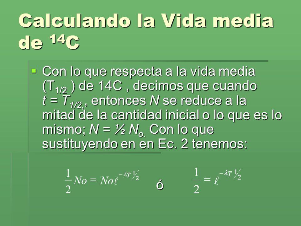 Calculando la Vida media de 14 C Con lo que respecta a la vida media (T 1/2 ) de 14C, decimos que cuando t = T 1/2,, entonces N se reduce a la mitad d