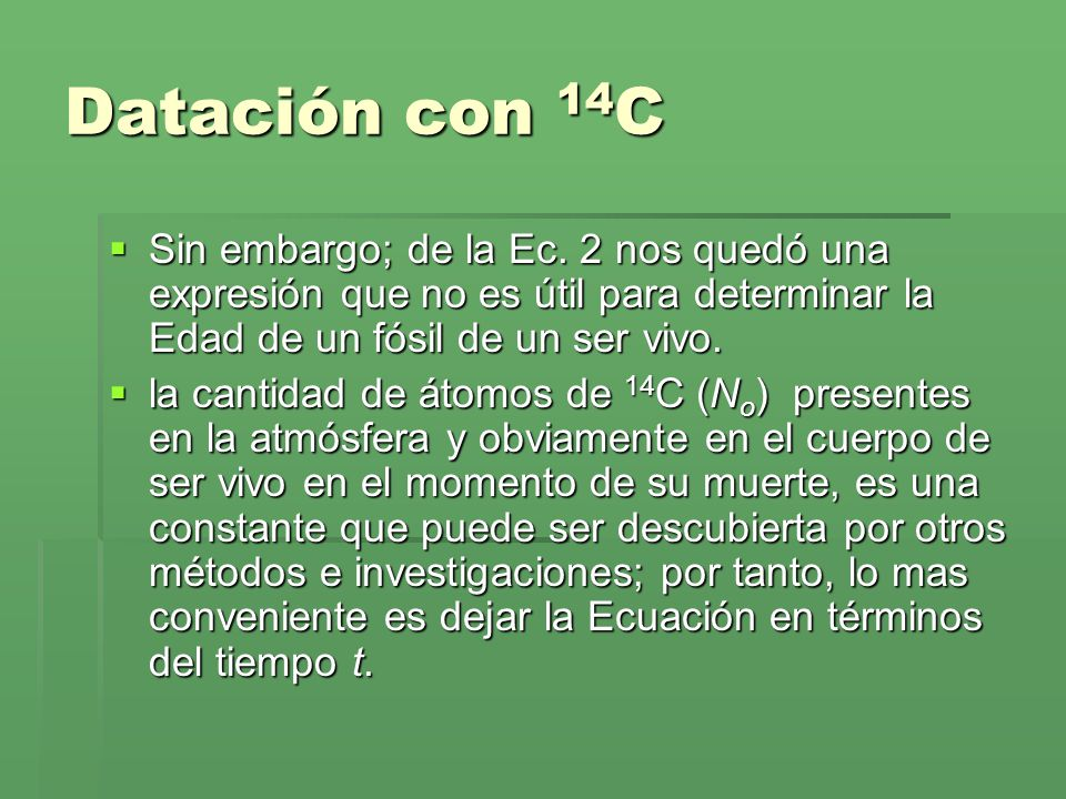 Datación con 14 C Sin embargo; de la Ec. 2 nos quedó una expresión que no es útil para determinar la Edad de un fósil de un ser vivo. Sin embargo; de