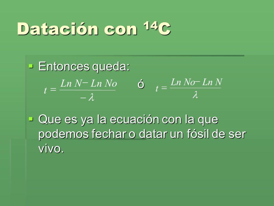 Datación con 14 C Entonces queda: Entonces queda:ó Que es ya la ecuación con la que podemos fechar o datar un fósil de ser vivo. Que es ya la ecuación