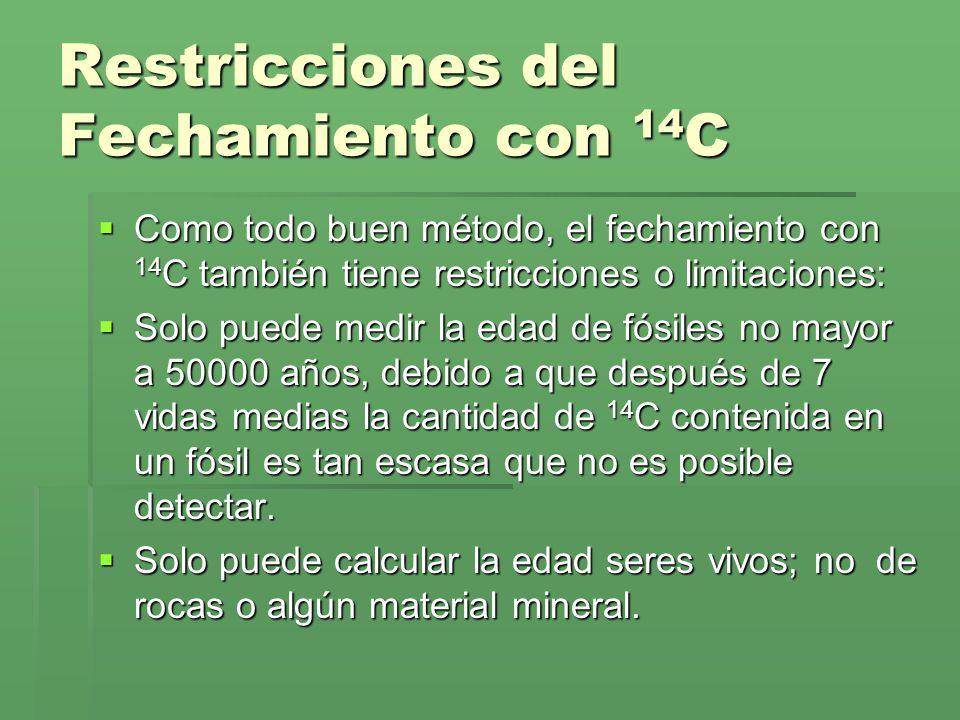 Restricciones del Fechamiento con 14 C Como todo buen método, el fechamiento con 14 C también tiene restricciones o limitaciones: Como todo buen métod