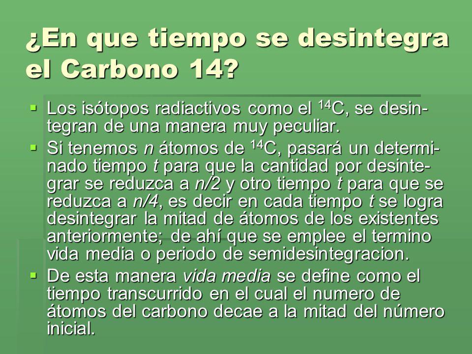 ¿En que tiempo se desintegra el Carbono 14? Los isótopos radiactivos como el 14 C, se desin- tegran de una manera muy peculiar. Los isótopos radiactiv