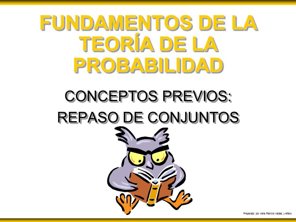 Preparado por Irene Patricia Valdez y Alfaro FUNDAMENTOS DE LA TEORÍA DE LA PROBABILIDAD CONCEPTOS PREVIOS: REPASO DE CONJUNTOS CONCEPTOS PREVIOS: REP