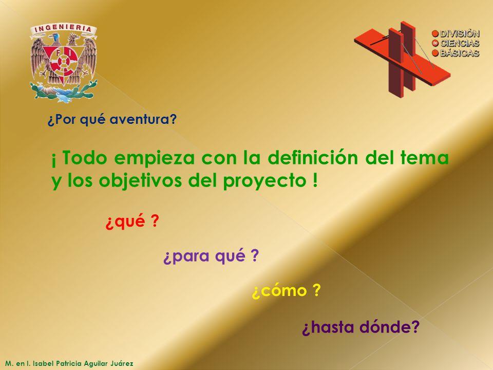 M. en I. Isabel Patricia Aguilar Juárez ¿Por qué aventura? ¡ Todo empieza con la definición del tema y los objetivos del proyecto ! ¿qué ? ¿para qué ?
