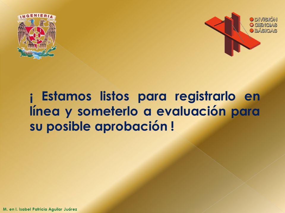 M. en I. Isabel Patricia Aguilar Juárez ¡ Estamos listos para registrarlo en línea y someterlo a evaluación para su posible aprobación !