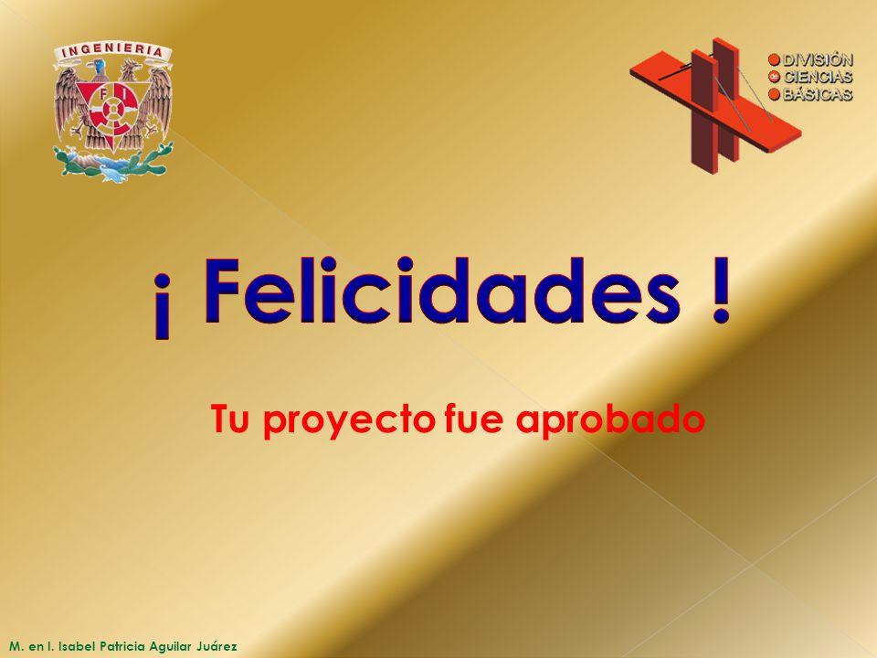 M. en I. Isabel Patricia Aguilar Juárez Tu proyecto fue aprobado