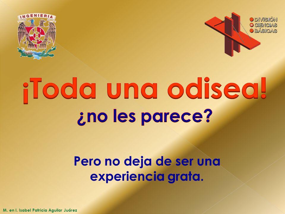 M. en I. Isabel Patricia Aguilar Juárez Pero no deja de ser una experiencia grata.