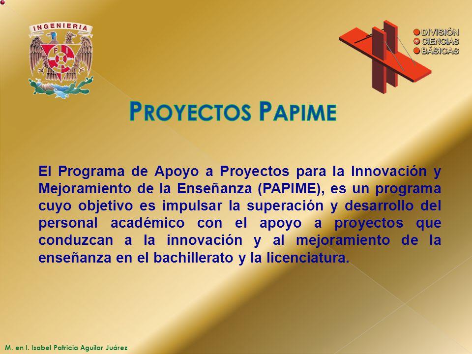M. en I. Isabel Patricia Aguilar Juárez El Programa de Apoyo a Proyectos para la Innovación y Mejoramiento de la Enseñanza (PAPIME), es un programa cu