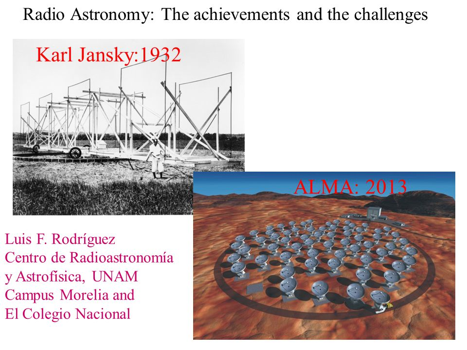 Radio Astronomy: The achievements and the challenges Luis F. Rodríguez Centro de Radioastronomía y Astrofísica, UNAM Campus Morelia and El Colegio Nac