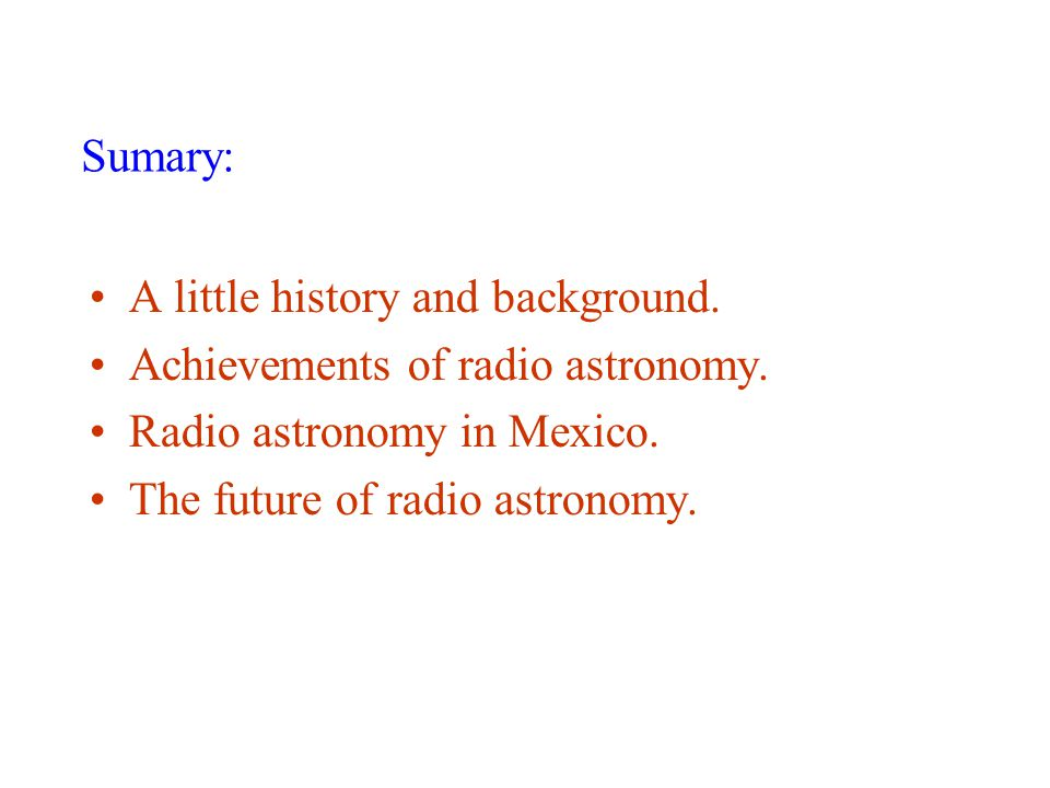 A little history and background. Achievements of radio astronomy. Radio astronomy in Mexico. The future of radio astronomy. Sumary: