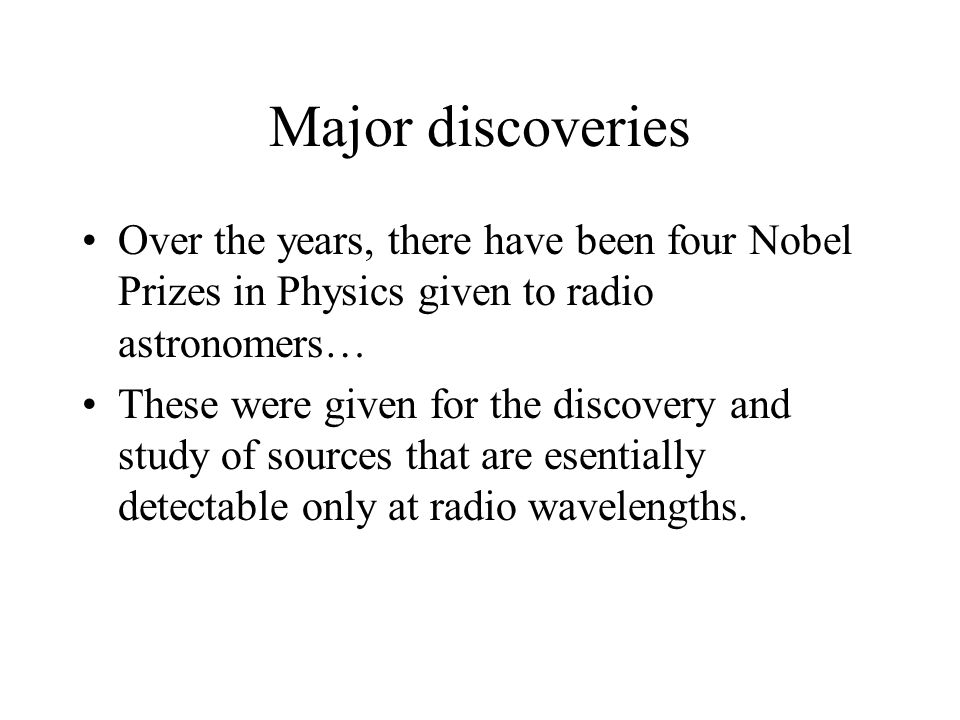 Major discoveries Over the years, there have been four Nobel Prizes in Physics given to radio astronomers… These were given for the discovery and stud
