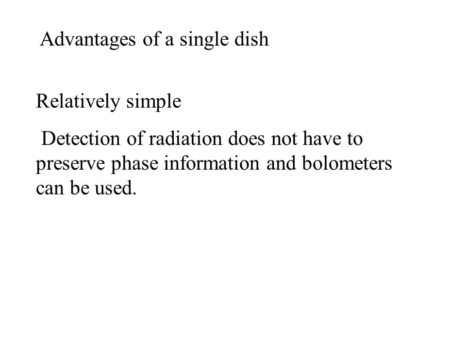 Advantages of a single dish Relatively simple Detection of radiation does not have to preserve phase information and bolometers can be used.