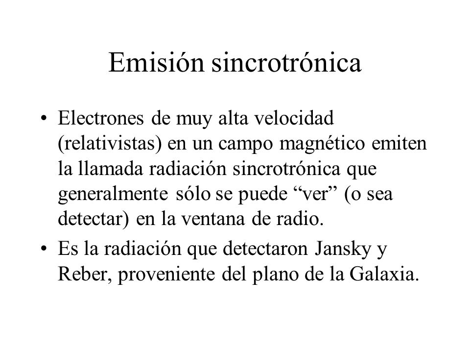 Emisión sincrotrónica Electrones de muy alta velocidad (relativistas) en un campo magnético emiten la llamada radiación sincrotrónica que generalmente sólo se puede ver (o sea detectar) en la ventana de radio.
