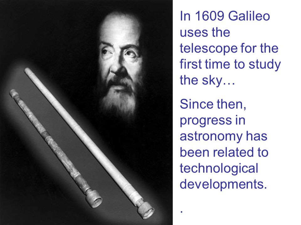 In 1609 Galileo uses the telescope for the first time to study the sky… Since then, progress in astronomy has been related to technological developmen