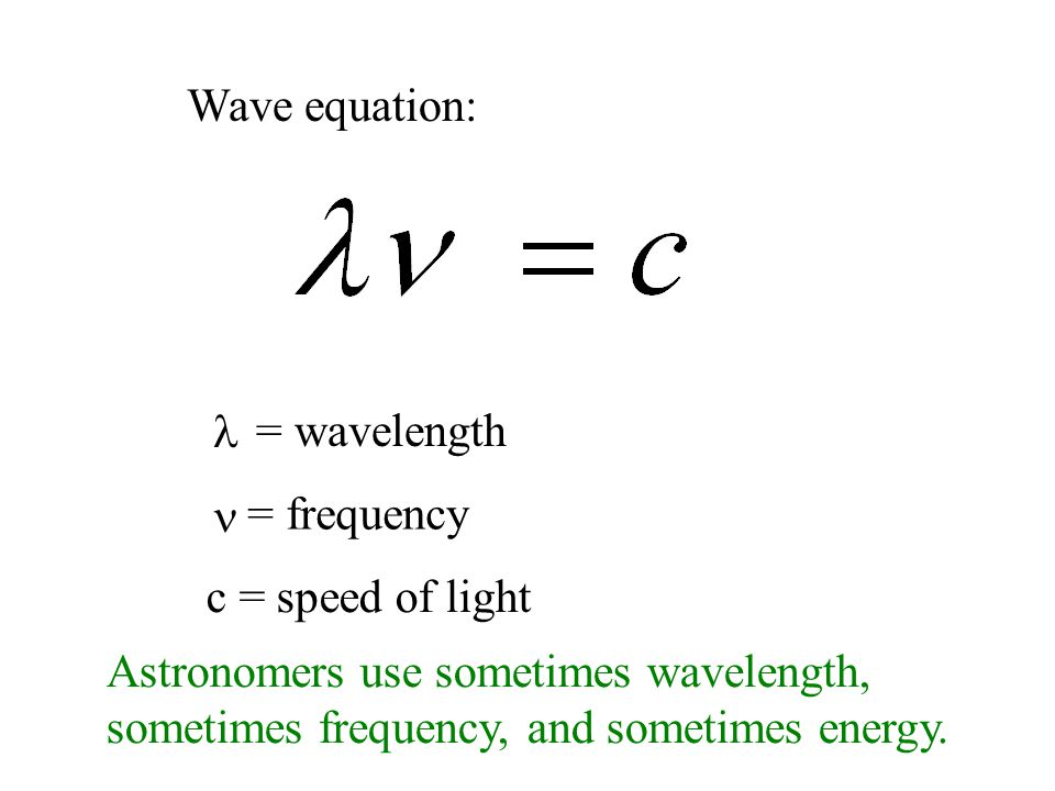 Wave equation: = wavelength = frequency c = speed of light Astronomers use sometimes wavelength, sometimes frequency, and sometimes energy.