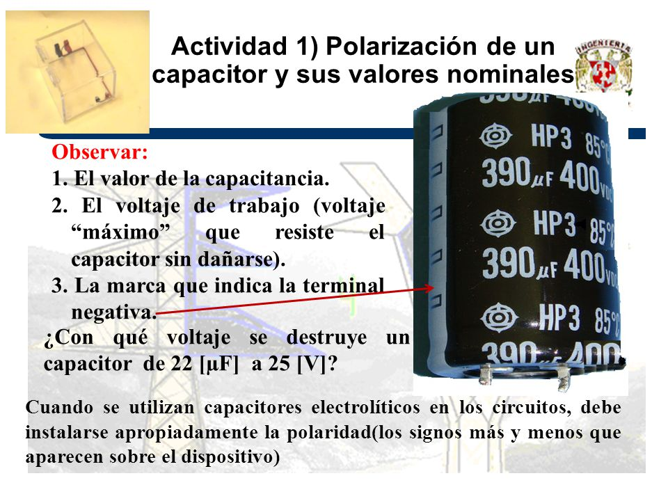Actividad 1) Polarización de un capacitor y sus valores nominales Algunos tipos de capacitores, debido al material empleado en su fabricación, requieren conectarse a la diferencia de potencial con la polaridad indicada en ellos, tales como los electrolíticos, estos capacitores reciben el nombre de polarizados Capacitor De 22µF a 25 Volts Aquí respetar la polaridad