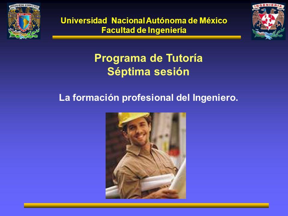 Universidad Nacional Autónoma de México Facultad de Ingeniería Programa de Tutoría Séptima sesión La formación profesional del Ingeniero.