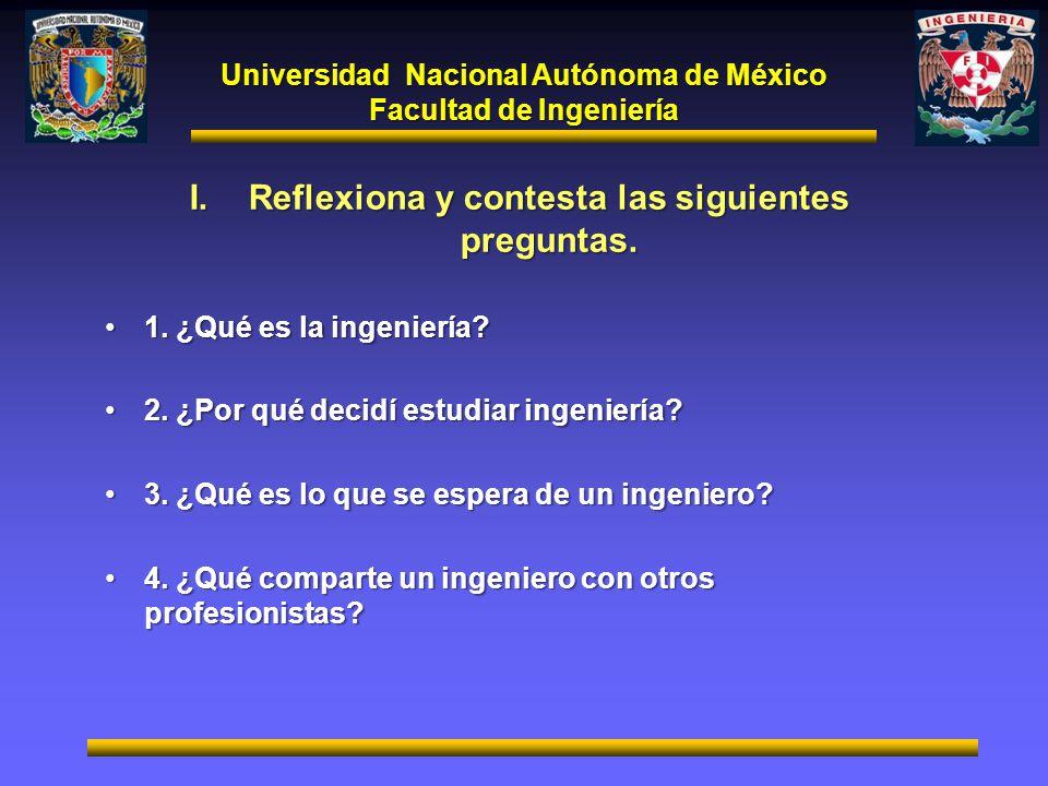 Universidad Nacional Autónoma de México Facultad de Ingeniería I.Reflexiona y contesta las siguientes preguntas. 1. ¿Qué es la ingeniería?1. ¿Qué es l