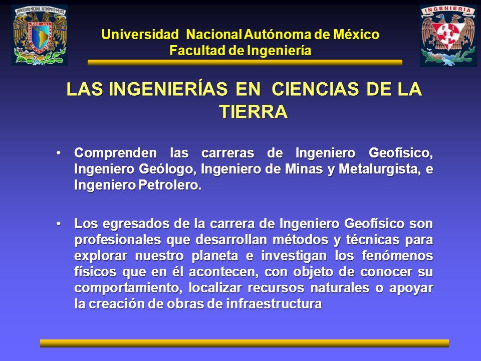 Universidad Nacional Autónoma de México Facultad de Ingeniería LAS INGENIERÍAS EN CIENCIAS DE LA TIERRA Comprenden las carreras de Ingeniero Geofísico