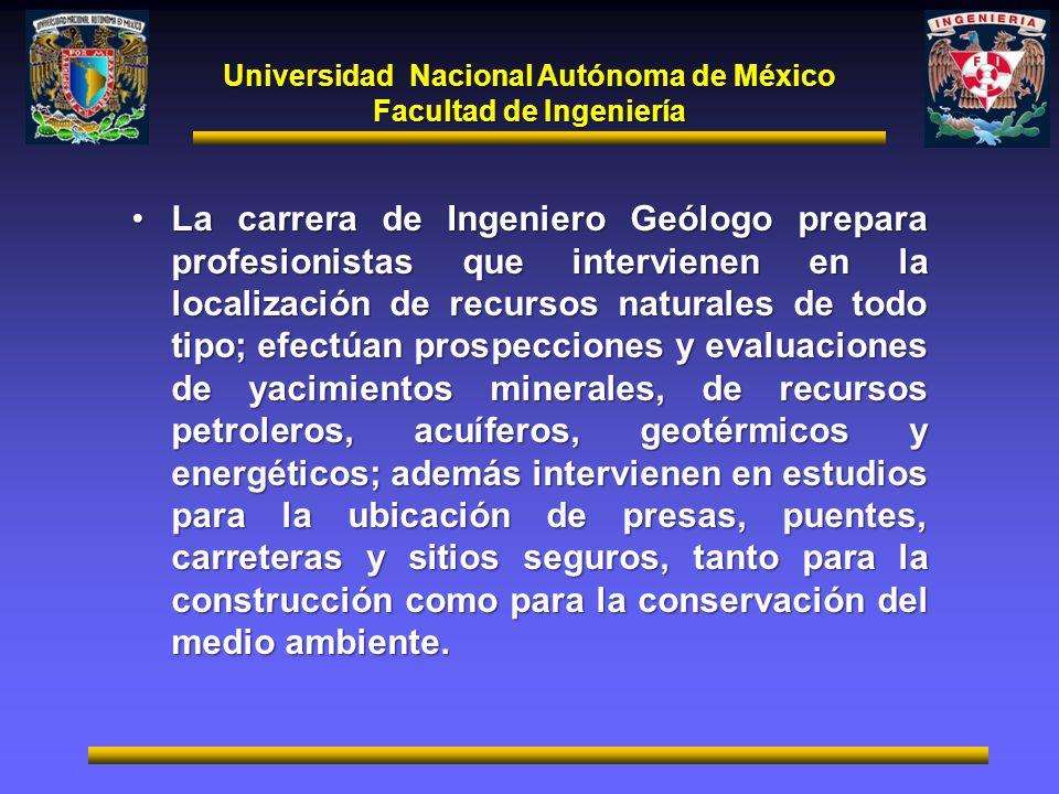 Universidad Nacional Autónoma de México Facultad de Ingeniería La carrera de Ingeniero Geólogo prepara profesionistas que intervienen en la localizaci