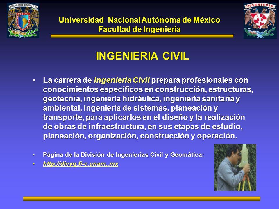 Universidad Nacional Autónoma de México Facultad de Ingeniería INGENIERIA CIVIL La carrera de Ingeniería Civil prepara profesionales con conocimientos