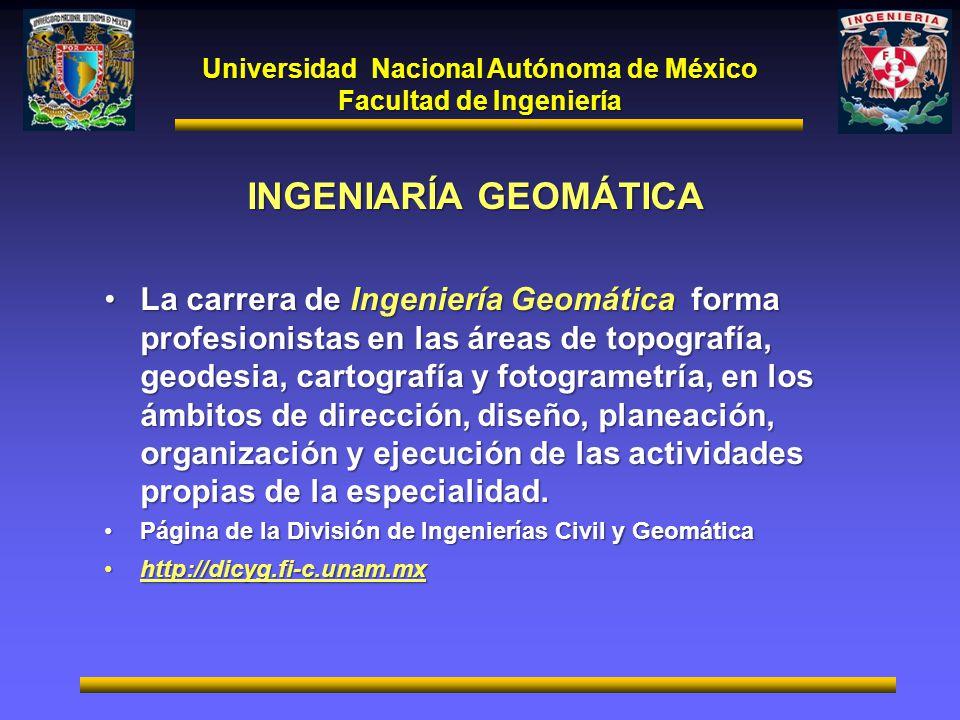 Universidad Nacional Autónoma de México Facultad de Ingeniería INGENIARÍA GEOMÁTICA La carrera de Ingeniería Geomática forma profesionistas en las áre
