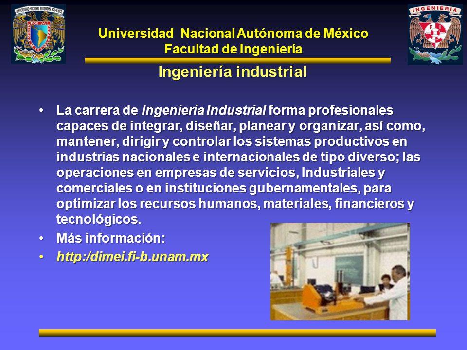 Universidad Nacional Autónoma de México Facultad de Ingeniería Ingeniería industrial La carrera de Ingeniería Industrial forma profesionales capaces d