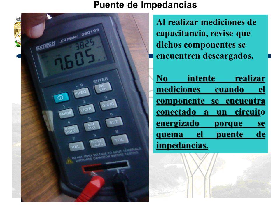 Puente de Impedancias Al realizar mediciones de capacitancia, revise que dichos componentes se encuentren descargados. No intente realizar mediciones