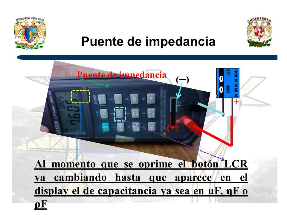 Puente de impedancia () (+) + Puente de impedancia Al momento que se oprime el botón LCR va cambiando hasta que aparece en el display el de capacitancia ya sea en µF, ηF o ρF