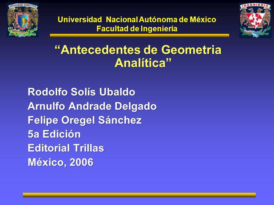 Universidad Nacional Autónoma de México Facultad de Ingeniería Antecedentes de Geometria Analítica Rodolfo Solís Ubaldo Arnulfo Andrade Delgado Felipe