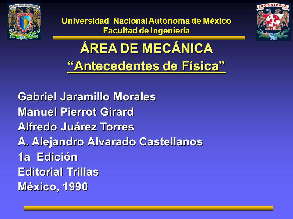 Universidad Nacional Autónoma de México Facultad de Ingeniería ÁREA DE MECÁNICA Antecedentes de Física Gabriel Jaramillo Morales Manuel Pierrot Girard Alfredo Juárez Torres A.