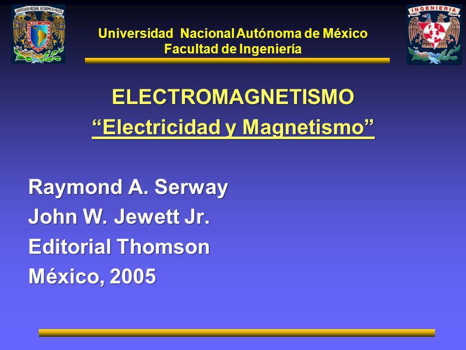 Universidad Nacional Autónoma de México Facultad de Ingeniería ELECTROMAGNETISMO Electricidad y Magnetismo Raymond A. Serway John W. Jewett Jr. Editor
