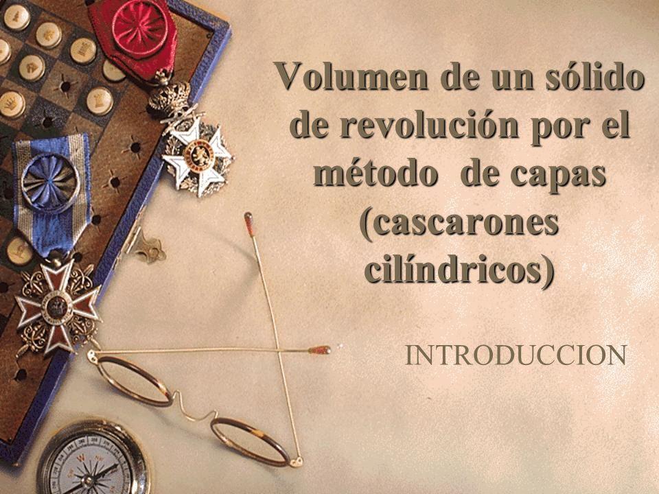 Volumen de un sólido de revolución por el método de capas (cascarones cilíndricos) INTRODUCCION